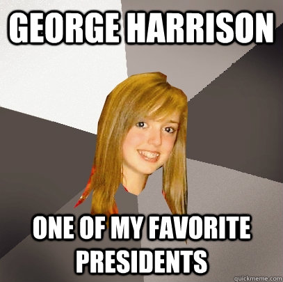 george harrison one of my favorite presidents - george harrison one of my favorite presidents  Musically Oblivious 8th Grader