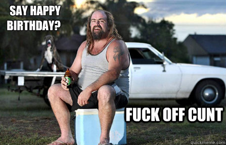 say happy BIRTHDAY? fuck off cunt - say happy BIRTHDAY? fuck off cunt  Aussie bogan
