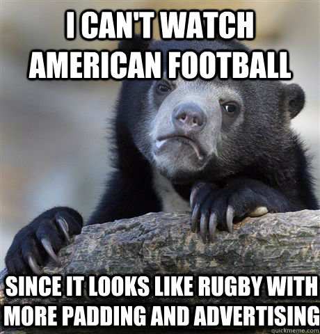I can't watch American football Since it looks like rugby with more padding and advertising - I can't watch American football Since it looks like rugby with more padding and advertising  Confession Bear
