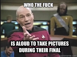 WHO THE FUCK IS ALOUD TO TAKE PICTURES DURING THEIR FINAL  - WHO THE FUCK IS ALOUD TO TAKE PICTURES DURING THEIR FINAL   Annoyed Picard