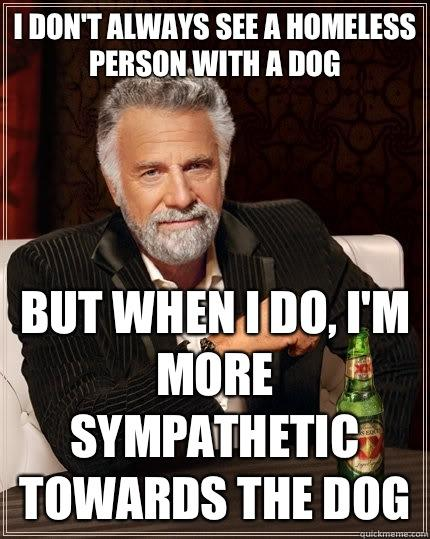 I don't always see a homeless person with a dog but when I do, I'm more sympathetic towards the dog - I don't always see a homeless person with a dog but when I do, I'm more sympathetic towards the dog  The Most Interesting Man In The World