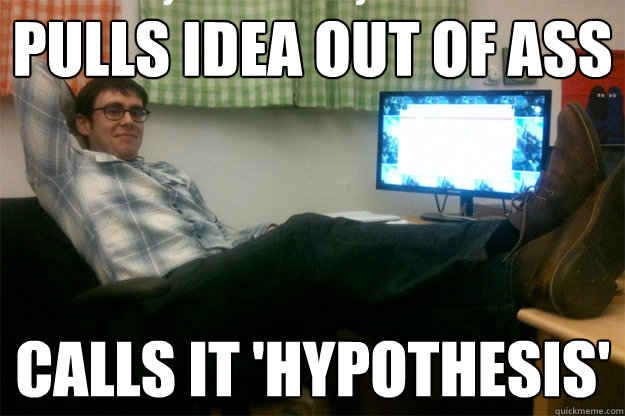pulls idea out of ass calls it 'hypothesis'  scumbag data scientist