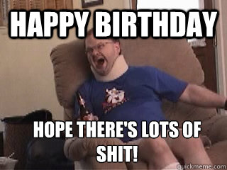 happy birthday hope there's lots of shit!  Tourettes Guy
