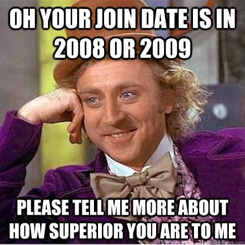 Oh your join date is in 2008 or 2009 PleaSE tell me more about how superior you are to me