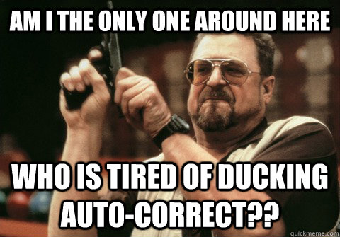 Am I the only one around here who is tired of ducking auto-correct?? - Am I the only one around here who is tired of ducking auto-correct??  Am I the only one