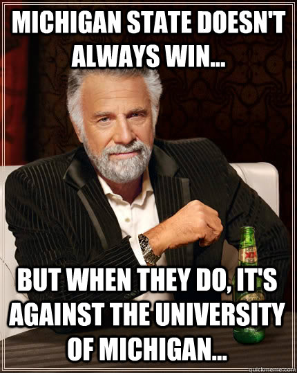 Michigan State doesn't always win... but when they do, it's against the university of michigan... - Michigan State doesn't always win... but when they do, it's against the university of michigan...  The Most Interesting Man In The World