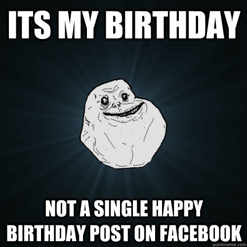 Its my birthday Not a single happy birthday post on facebook - Its my birthday Not a single happy birthday post on facebook  Forever Alone