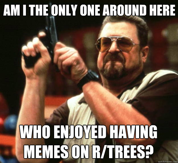 Am i the only one around here who enjoyed having memes on r/trees?