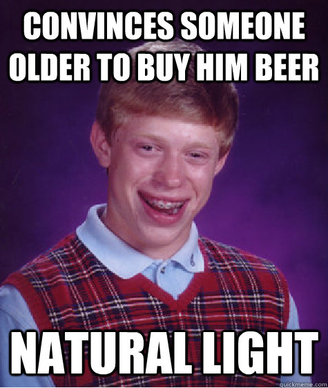 convinces someone older to buy him beer Natural light - convinces someone older to buy him beer Natural light  Bad Luck Brian