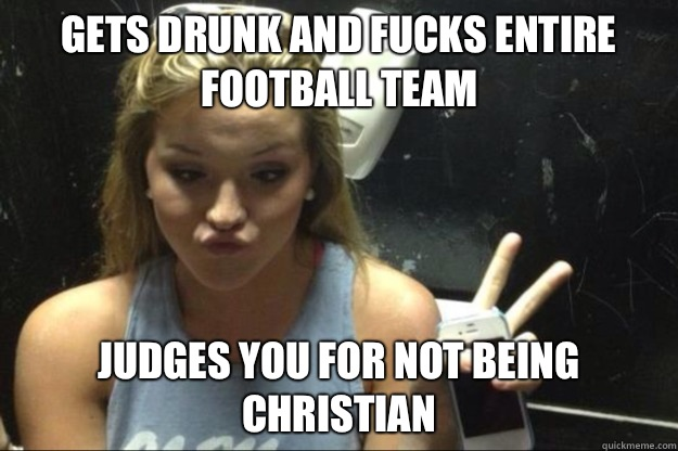 Gets drunk and fucks entire football team Judges you for not being Christian