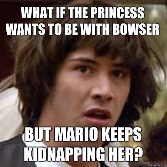What if the princess wants to be with bowser But Mario keeps kidnapping her?  conspiracy keanu