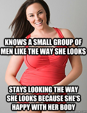Stays looking the way she looks because she's happy with her body Knows a small group of men like the way she looks