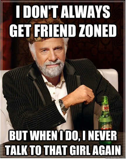 i don't always get friend zoned But when i do, I never talk to that girl again - i don't always get friend zoned But when i do, I never talk to that girl again  The Most Interesting Scumbag in the World