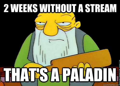 2 weeks without a stream That's a paladin