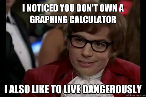 I noticed you don't own a graphing calculator i also like to live dangerously - I noticed you don't own a graphing calculator i also like to live dangerously  Dangerously - Austin Powers