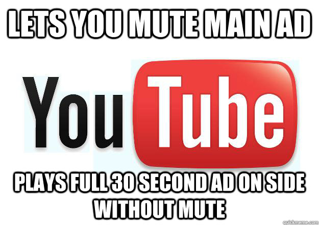 Lets you mute main ad plays full 30 second ad on side without mute - Lets you mute main ad plays full 30 second ad on side without mute  Scumbag Youtube