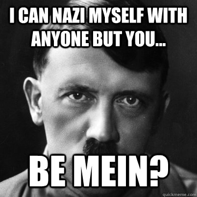 I can nazi myself with anyone but you... Be mein? - I can nazi myself with anyone but you... Be mein?  Misc