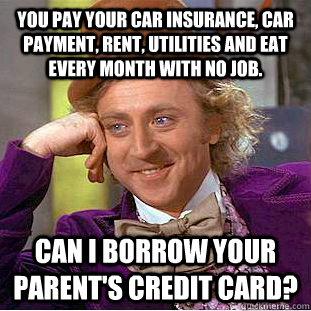 You pay your car insurance, car payment, rent, utilities ...