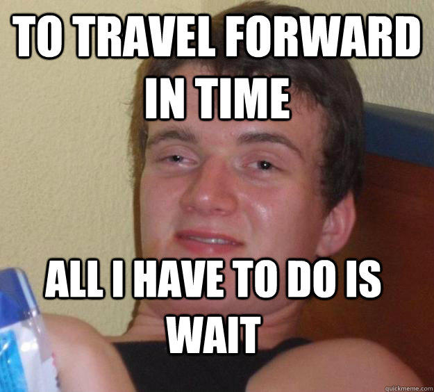 To travel forward in time all i have to do is wait - To travel forward in time all i have to do is wait  10 Guy