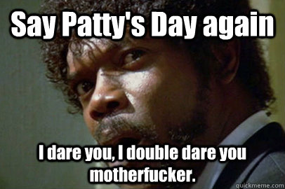 Say Patty's Day again I dare you, I double dare you motherfucker. - Say Patty's Day again I dare you, I double dare you motherfucker.  pulpfuction