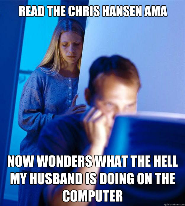 READ THE CHRIS HANSEN AMA NOW WONDERS WHAT THE HELL MY HUSBAND IS DOING ON THE COMPUTER - READ THE CHRIS HANSEN AMA NOW WONDERS WHAT THE HELL MY HUSBAND IS DOING ON THE COMPUTER  Redditors Wife