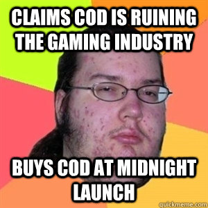 claims CoD is ruining the gaming industry Buys CoD at midnight launch - claims CoD is ruining the gaming industry Buys CoD at midnight launch  Fat Nerd - Brony Hater