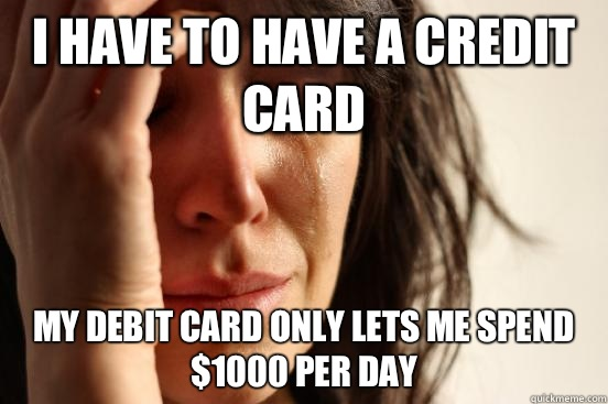 I have to have a credit card My debit card only lets me spend $1000 per day - I have to have a credit card My debit card only lets me spend $1000 per day  First World Problems