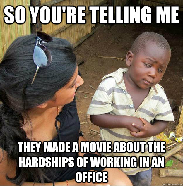 so you're telling me they made a movie about the hardships of working in an office