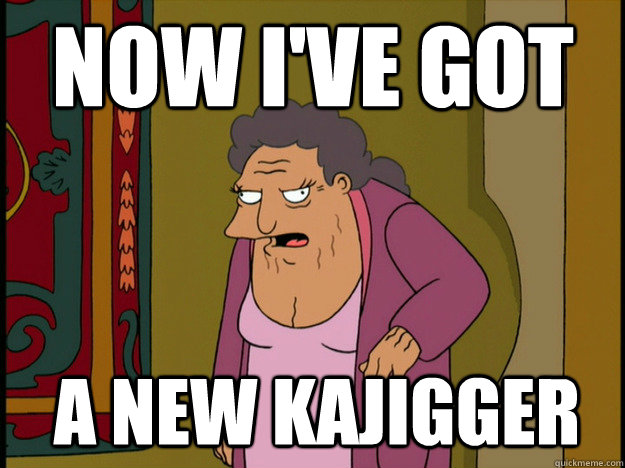 Now I've got a new kajigger