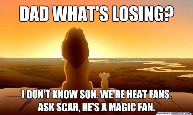 Dad what's losing? I don't know son. We're Heat fans.  Ask Scar, he's a Magic fan.