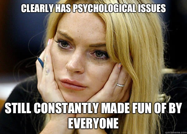 Clearly has psychological issues Still constantly made fun of by everyone - Clearly has psychological issues Still constantly made fun of by everyone  Misguided Lindsay Lohan