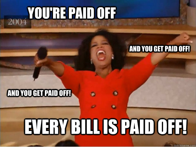 YOU'RE PAID OFF EVERY BILL IS PAID OFF! AND YOU GET PAID OFF! AND YOU GET PAID OFF! - YOU'RE PAID OFF EVERY BILL IS PAID OFF! AND YOU GET PAID OFF! AND YOU GET PAID OFF!  oprah you get a car
