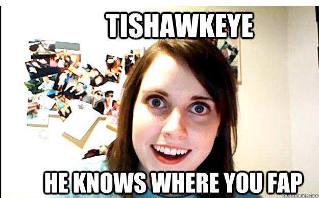 TISHAWKEYE HE KNOWS WHERE YOU FAP