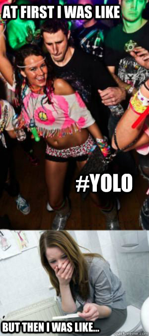 At first i was like #YOLO  but then i was like... - At first i was like #YOLO  but then i was like...  YOLO PREGO