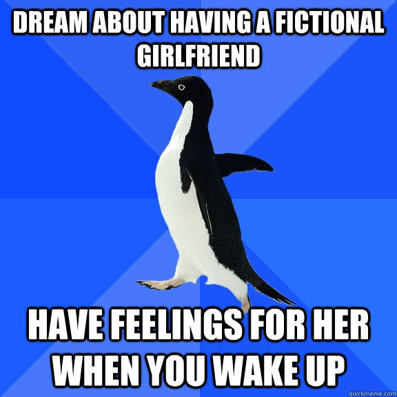 Dream about having a fictional girlfriend Have feelings for her when you wake up - Dream about having a fictional girlfriend Have feelings for her when you wake up  Socially Awkward Penguin
