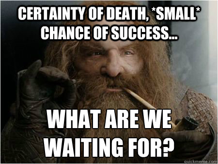 Certainty of death, *small* chance of success... What are we waiting for? - Certainty of death, *small* chance of success... What are we waiting for?  Gimli approves