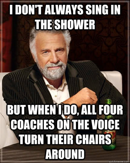I don't always sing in the shower but when I do, all four coaches on the Voice turn their chairs around - I don't always sing in the shower but when I do, all four coaches on the Voice turn their chairs around  The Most Interesting Man In The World