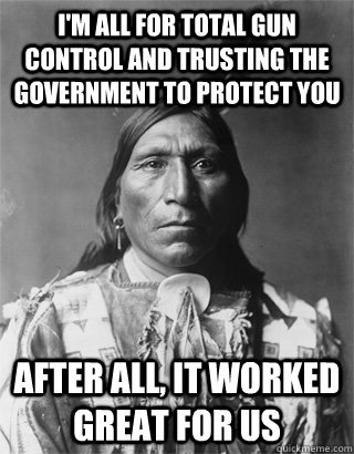 I'm all for total gun control and trusting the government to protect you After all, it worked great for us - I'm all for total gun control and trusting the government to protect you After all, it worked great for us  Bad Luck Native American