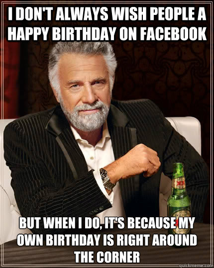 I don't always wish people a happy birthday on facebook but when I do, it's because my own birthday is right around the corner  The Most Interesting Man In The World