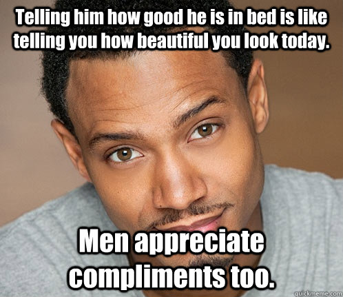 Telling him how good he is in bed is like telling you how beautiful you look today. Men appreciate compliments too.