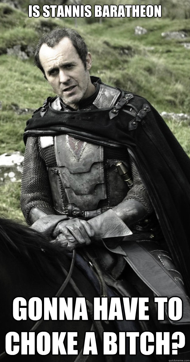Is Stannis Baratheon  gonna have to choke a bitch?