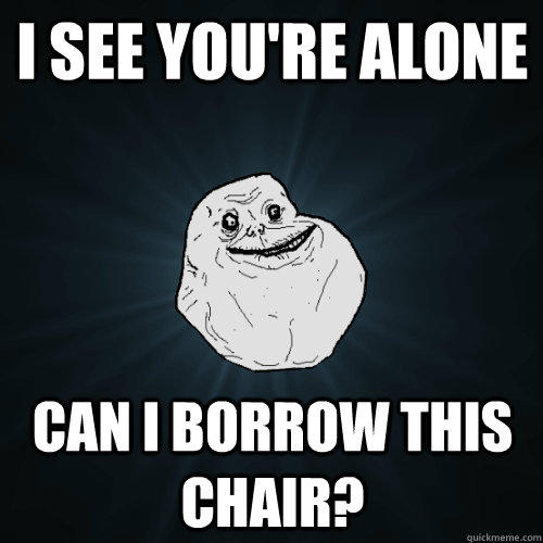 I see you're alone Can I borrow this chair? - I see you're alone Can I borrow this chair?  Forever Alone