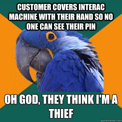 Customer covers interac machine with their hand so no one can see their pin oh god, they think i'm a thief - Customer covers interac machine with their hand so no one can see their pin oh god, they think i'm a thief  Paranoid Parrot