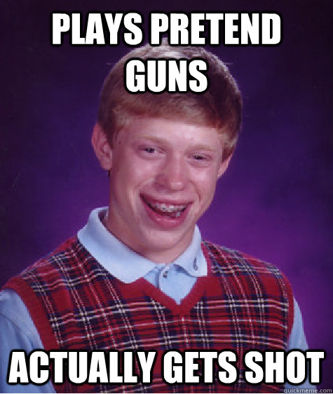 Plays pretend guns  actually gets shot - Plays pretend guns  actually gets shot  Bad Luck Brian