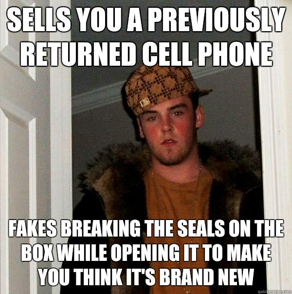 Sells you a previously returned cell phone  Fakes breaking the seals on the box while opening it to make you think it's brand new  - Sells you a previously returned cell phone  Fakes breaking the seals on the box while opening it to make you think it's brand new   Scumbag Steve