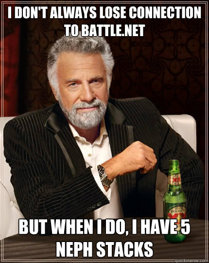 I don't always lose connection to battle.net But when I do, I have 5 Neph stacks - I don't always lose connection to battle.net But when I do, I have 5 Neph stacks  The Most Interesting Man In The World