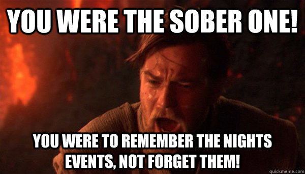 You were the sober one! You were to remember the nights events, not forget them!