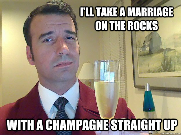 I'll take a marriage on the rocks With a champagne straight up