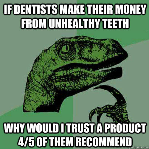 If dentists make their money from unhealthy teeth Why would i trust a product 4/5 of them recommend - If dentists make their money from unhealthy teeth Why would i trust a product 4/5 of them recommend  Philosoraptor