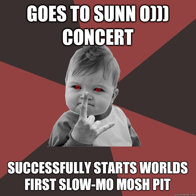 Goes to Sunn O))) concert Successfully starts worlds first slow-mo mosh pit